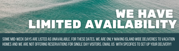 We have limited availability. Some mid-week days are listed as unavailable. For these dates, we are only making island wide deliveries to vacation homes and we are not offering reservations for single day visitors. Email us with specifics to set up your delivery!